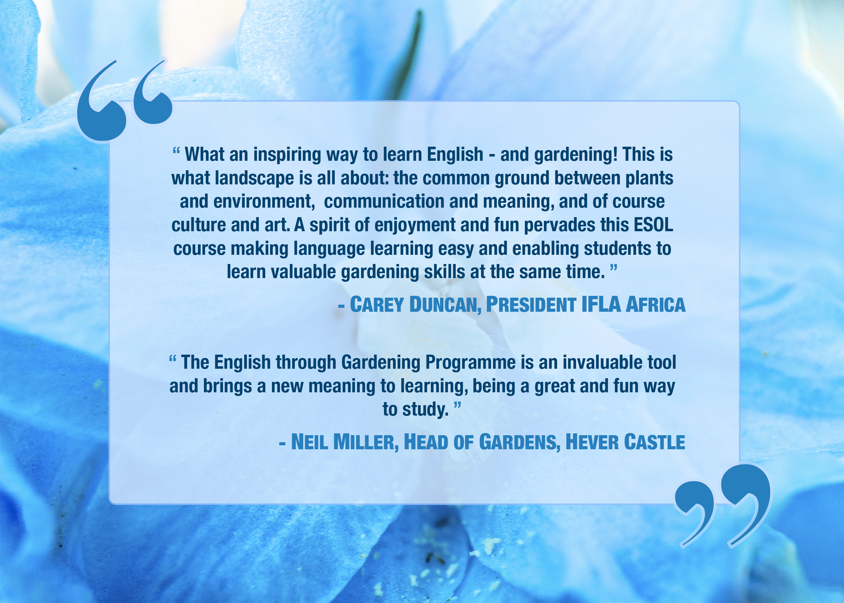 """"""" What an inspiring way to learn English - and gardening! This is what landscape is all about: the common ground between plants and environment, communication and meaning, and of course culture and art. A spirit of enjoyment and fun pervades this ESOL course making language learning easy and enabling students to learn valuable gardening skills at the same time. """" - CAREY DUNCAN, PRESIDENT IFLA AFRICA """" The English through Gardening Programme is an invaluable tool and brings a new meaning to learning, being a great and fun way to study. """" - NEIL MILLER, HEAD OF GARDENS, HEVER CASTLE"""